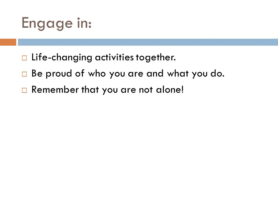 Engage in:  Life-changing activities together.  Be proud of who you are and what you do.  Remember that you are not alone!