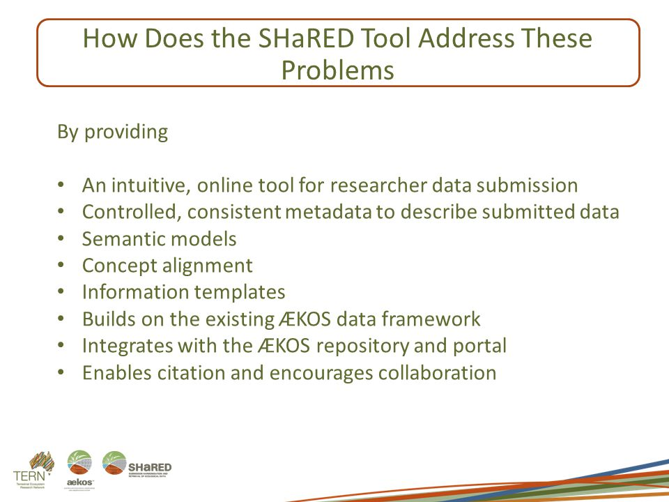 By providing An intuitive, online tool for researcher data submission Controlled, consistent metadata to describe submitted data Semantic models Concept alignment Information templates Builds on the existing ÆKOS data framework Integrates with the ÆKOS repository and portal Enables citation and encourages collaboration How Does the SHaRED Tool Address These Problems