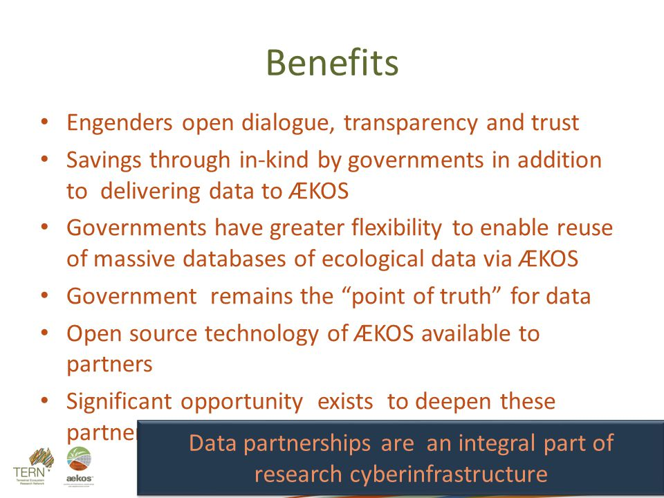 Benefits Engenders open dialogue, transparency and trust Savings through in-kind by governments in addition to delivering data to ÆKOS Governments have greater flexibility to enable reuse of massive databases of ecological data via ÆKOS Government remains the point of truth for data Open source technology of ÆKOS available to partners Significant opportunity exists to deepen these partnerships Lasker et al.