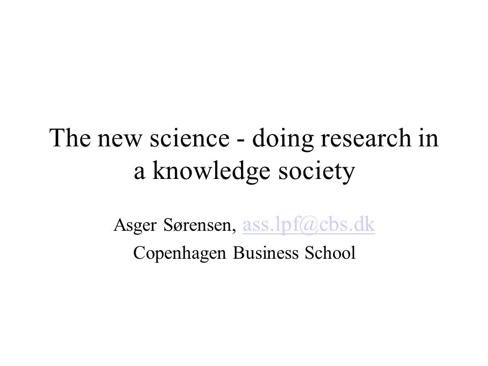 The new science - doing research in a knowledge society Asger Sørensen,  Copenhagen Business School