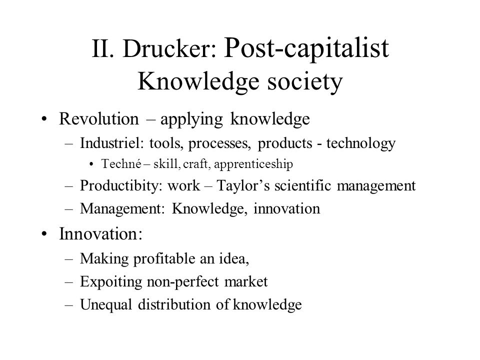 II. Drucker: Post-capitalist Knowledge society Revolution – applying knowledge –Industriel: tools, processes, products - technology Techné – skill, cr
