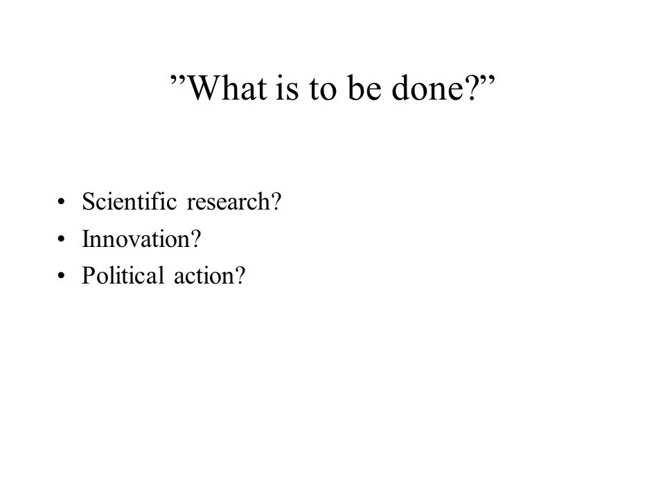 """What is to be done?"" Scientific research? Innovation? Political action?"