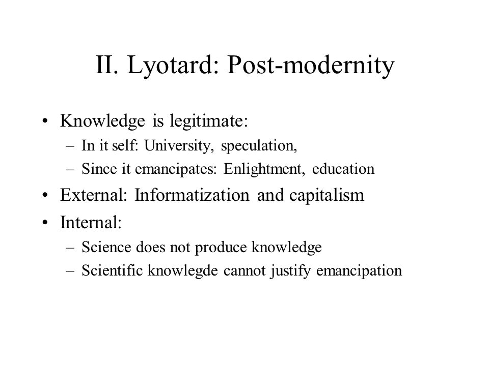 II. Lyotard: Post-modernity Knowledge is legitimate: –In it self: University, speculation, –Since it emancipates: Enlightment, education External: Inf