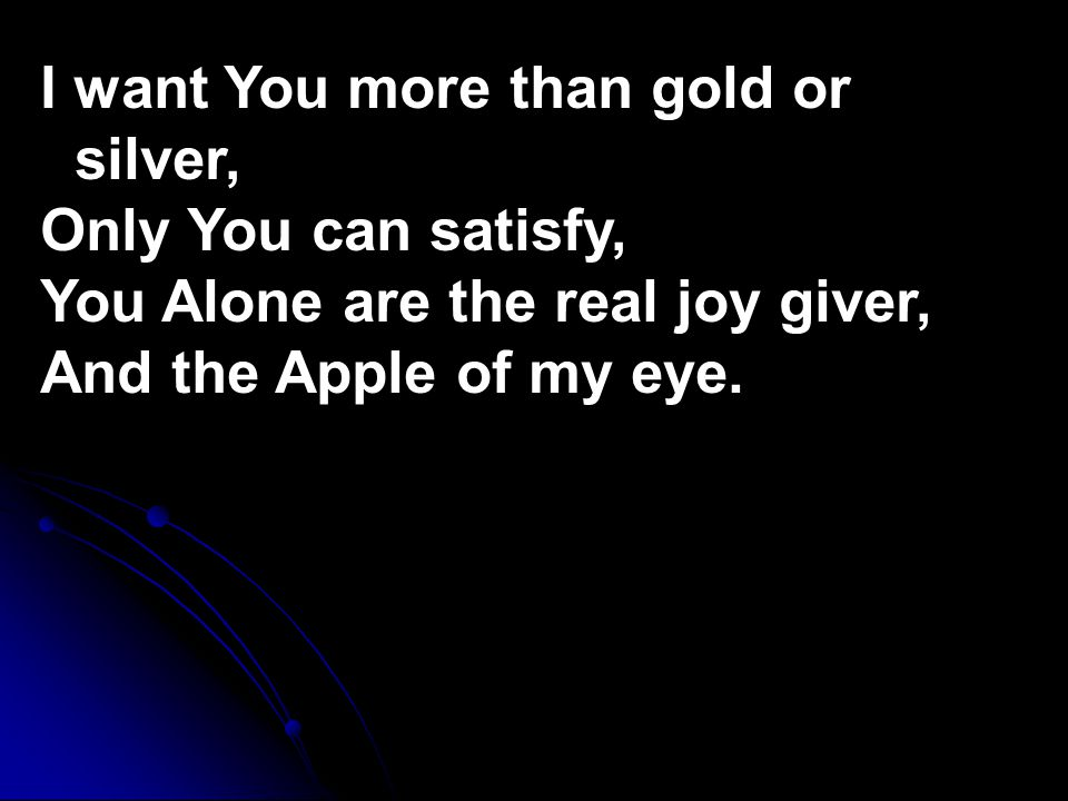 I want You more than gold or silver, Only You can satisfy, You Alone are the real joy giver, And the Apple of my eye.