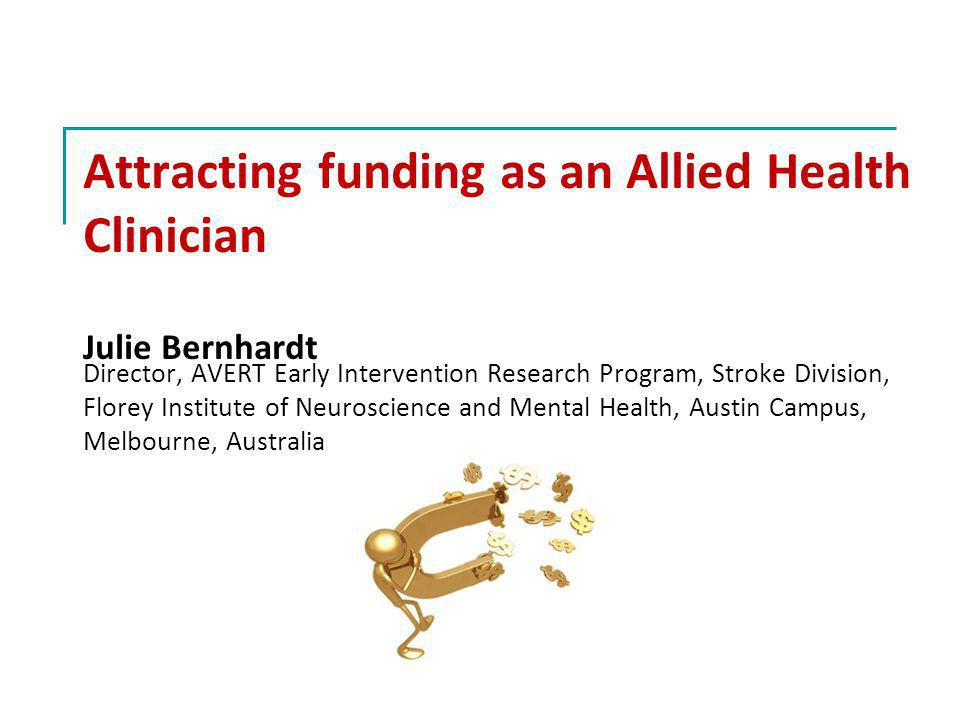 Attracting funding as an Allied Health Clinician Julie Bernhardt Director, AVERT Early Intervention Research Program, Stroke Division, Florey Institute of Neuroscience and Mental Health, Austin Campus, Melbourne, Australia