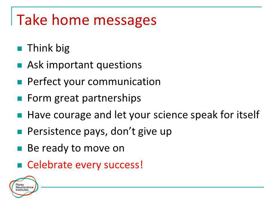 Take home messages Think big Ask important questions Perfect your communication Form great partnerships Have courage and let your science speak for itself Persistence pays, don't give up Be ready to move on Celebrate every success!