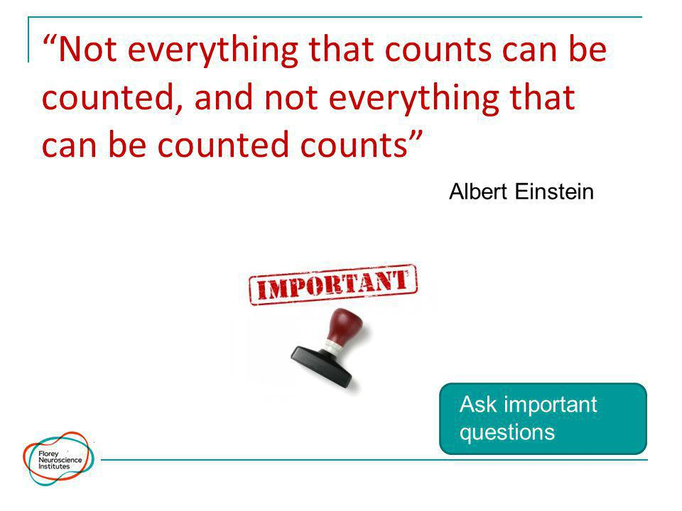 Not everything that counts can be counted, and not everything that can be counted counts Albert Einstein Ask important questions