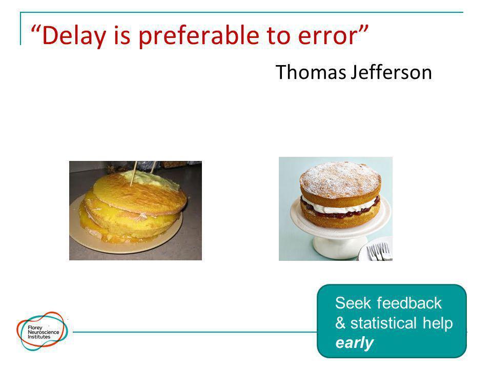 Delay is preferable to error Thomas Jefferson Seek feedback & statistical help early