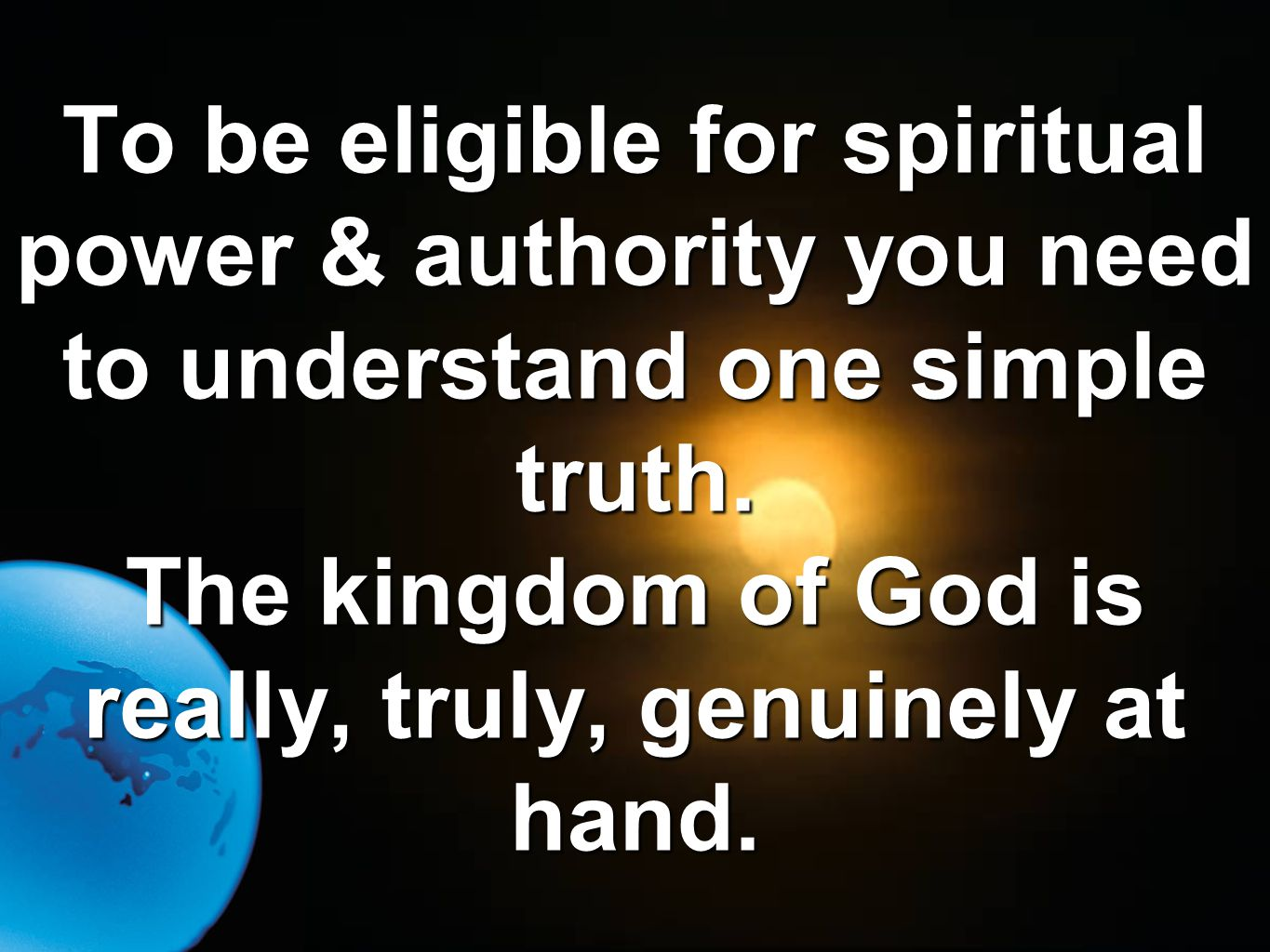 To be eligible for spiritual power & authority you need to understand one simple truth. The kingdom of God is really, truly, genuinely at hand.