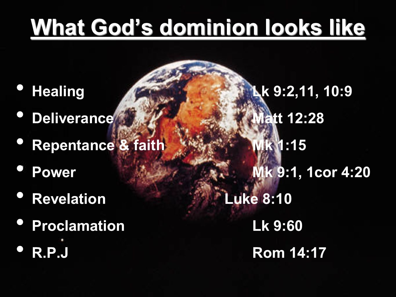 What God's dominion looks like Healing Lk 9:2,11, 10:9 Deliverance Matt 12:28 Repentance & faith Mk 1:15 Power Mk 9:1, 1cor 4:20 Revelation Luke 8:10