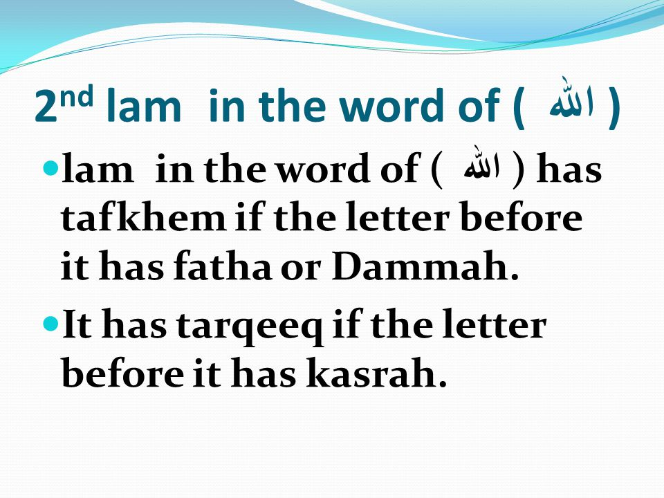 2 nd lam in the word of ( الله ) lam in the word of ( الله ) has tafkhem if the letter before it has fatha or Dammah. It has tarqeeq if the letter bef