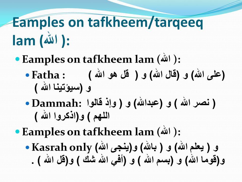 Eamples on tafkheem/tarqeeq lam ( الله ): Eamples on tafkheem lam ( الله ): Fatha : ( على الله ) و ( قال الله ) و ( قل هو الله ) و ( سيؤتينا الله ) Dammah: ( نصر الله ) و ( عبدالله ) و ( وإذ قالوا اللهم ) و ( اذكروا الله ) Eamples on tafkheem lam ( الله ): Kasrah only و ( يعلم الله ) و ( بالله ) و ( ينجى الله ) و ( قوما الله ) و ( بسم الله ) و ( أفي الله شك ) و ( قل الله ).