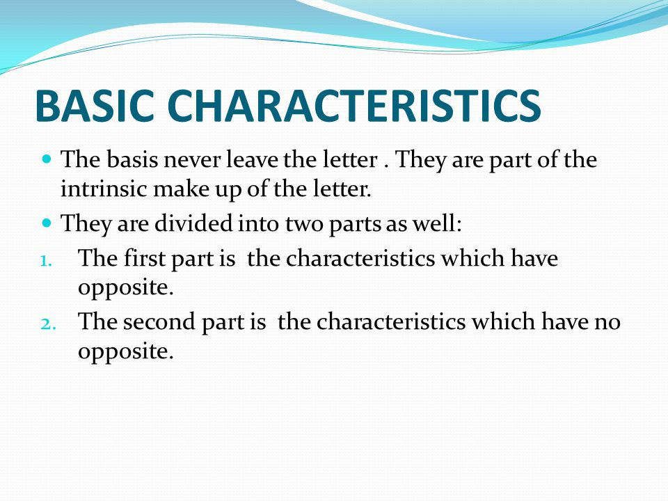 BASIC CHARACTERISTICS The basis never leave the letter. They are part of the intrinsic make up of the letter. They are divided into two parts as well: