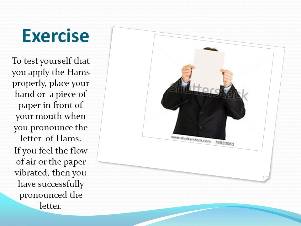 Exercise To test yourself that you apply the Hams properly, place your hand or a piece of paper in front of your mouth when you pronounce the letter o