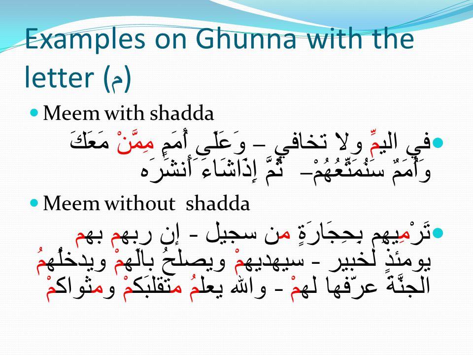Examples on Ghunna with the letter ( م ) Meem with shadda في اليمِّ ولا تخافي – وَعَلَى أُمَمٍ مِمَّنْ مَعَكَ وَأُمَمٌ سَنُمَتِّعُهُمْ – ثُمَّ إِذَاشَاءَ َأَنشَرَه Meem without shadda تَرْمِيهِم بِحِجَارَةٍ من سجيل - إن ربهم بهم يومئذٍ لخبير - سيهديهمْ ويصلحُ بالَهمْ ويدخلُهمُ الجنَّةَ عرّفها لهمْ - والله يعلمُ متقلبَكمْ ومثواكمْ