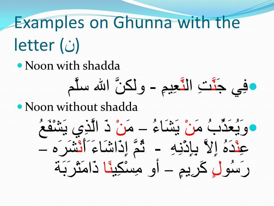 Examples on Ghunna with the letter ( ن ) Noon with shadda فِي جَنَّتِ النَّعِيمِ - ولكنَّ الله سلَّم Noon without shadda وَيُعَذِّبُ مَنْ يَشَاءُ – مَنْ ذَ الَّذِي يَشْفَعُ عِنْدَهُ إِلاَّ بِإِذْنِهِ - ثُمَّ إِذَاشَاءَ َأَنْشَرَه – رَسُولٍ كَرِيمٍ – أو مِسْكِينًا ذَامَتْرَبَة