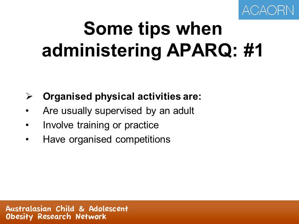 Some tips when administering APARQ: #2  Non-Organised physical activities are: NOT usually supervised by an adult NO training or practice NO competitions