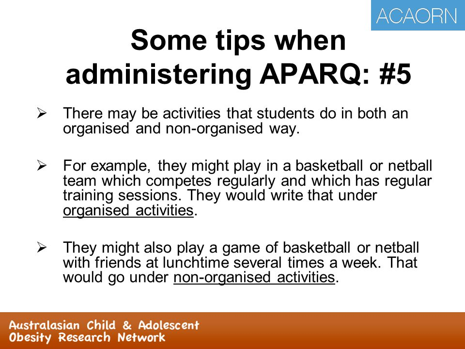  Stress importance of not discussing responses with peers  Students can write the same activity twice on the same page if they do it in different environments  Have at least two field staff administer APARQ.