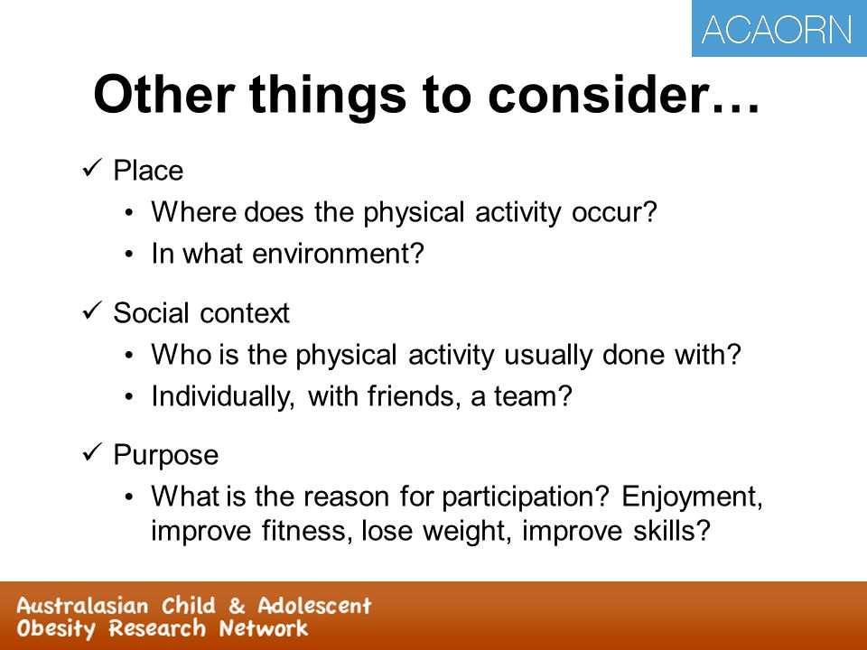 Other things to consider… Place Where does the physical activity occur? In what environment? Social context Who is the physical activity usually done