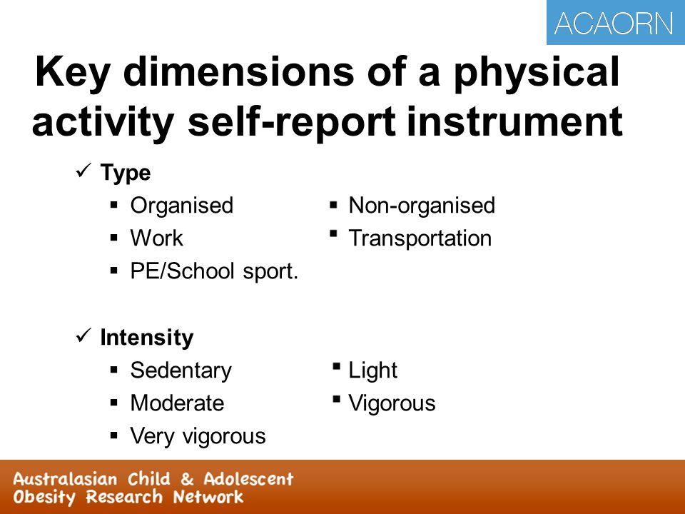 Key dimensions of a physical activity self-report instrument Type  OrganisedNon-organised  WorkTransportation  PE/School sport. Intensity  Sedenta