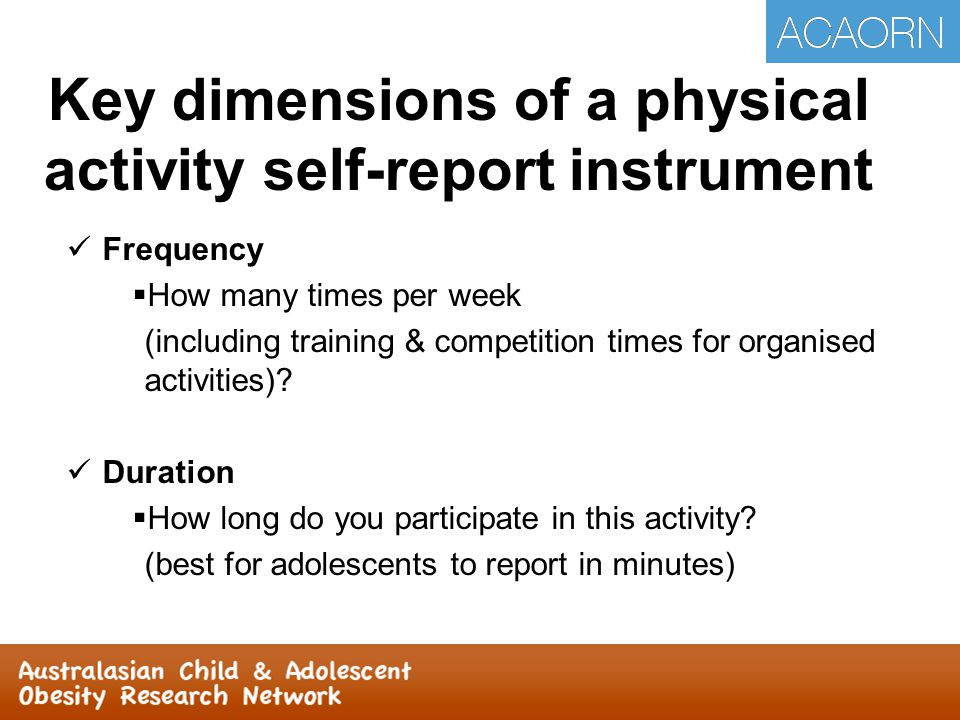 Key dimensions of a physical activity self-report instrument Frequency  How many times per week (including training & competition times for organised