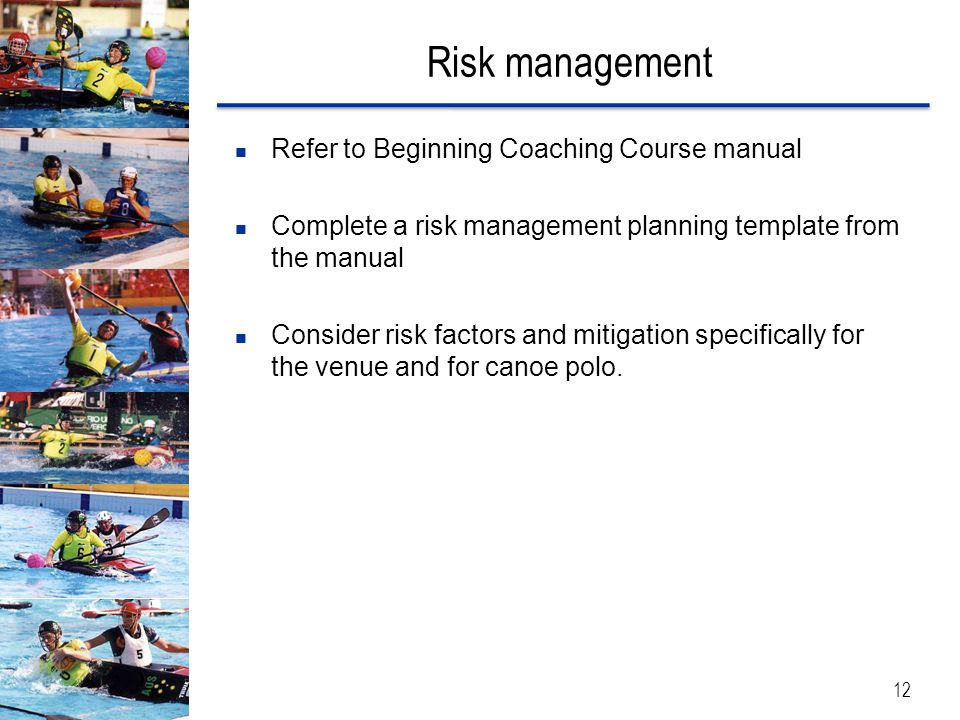 Risk management 12 Refer to Beginning Coaching Course manual Complete a risk management planning template from the manual Consider risk factors and mi