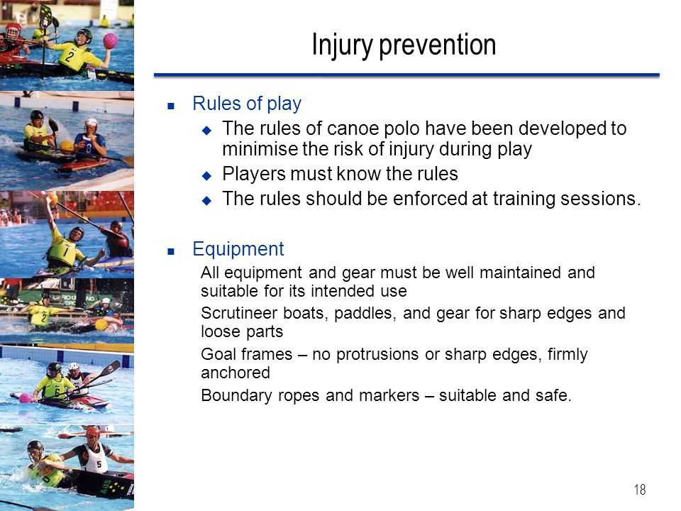Injury prevention Rules of play  The rules of canoe polo have been developed to minimise the risk of injury during play  Players must know the rules