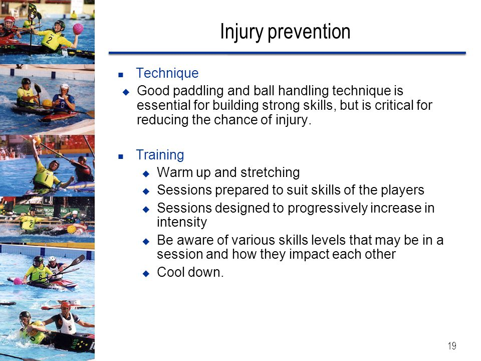 Injury prevention Technique  Good paddling and ball handling technique is essential for building strong skills, but is critical for reducing the chan