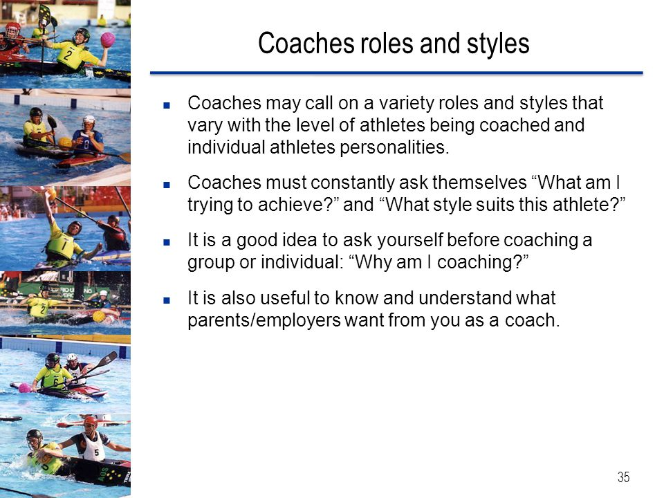 Coaches roles and styles 35 Coaches may call on a variety roles and styles that vary with the level of athletes being coached and individual athletes