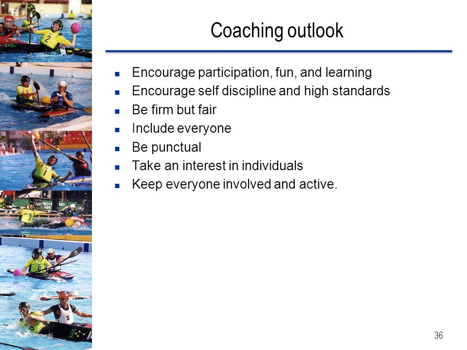 Coaching outlook 36 Encourage participation, fun, and learning Encourage self discipline and high standards Be firm but fair Include everyone Be punct