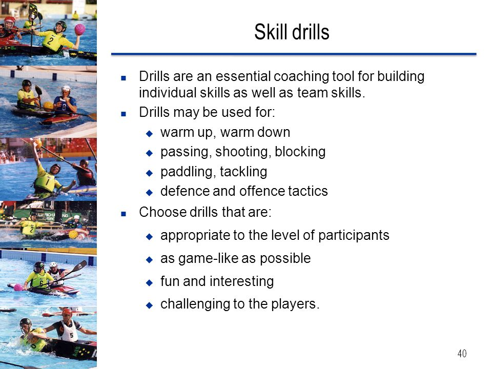 Skill drills 40 Drills are an essential coaching tool for building individual skills as well as team skills. Drills may be used for:  warm up, warm d