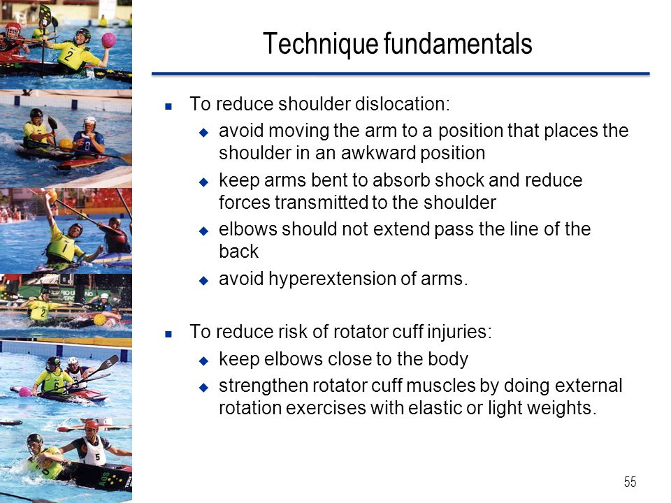Technique fundamentals 55 To reduce shoulder dislocation:  avoid moving the arm to a position that places the shoulder in an awkward position  keep