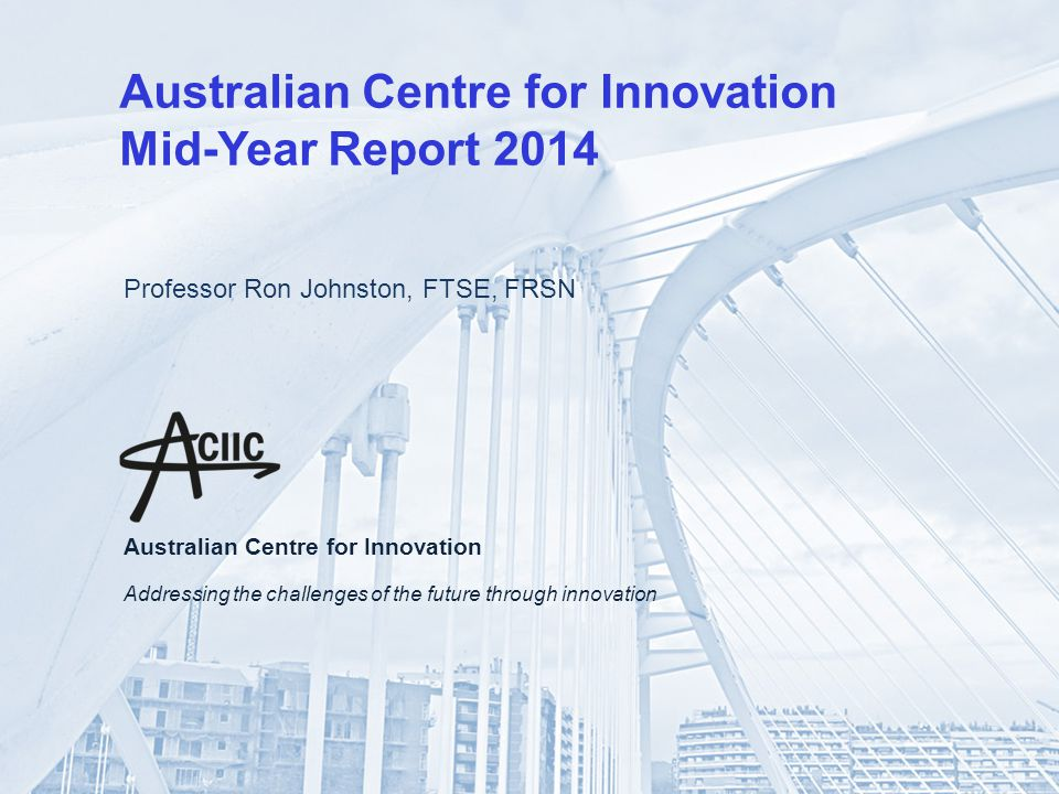 Australian Centre for Innovation Mid-Year Report 2014 Professor Ron Johnston, FTSE, FRSN Australian Centre for Innovation Addressing the challenges of the future through innovation