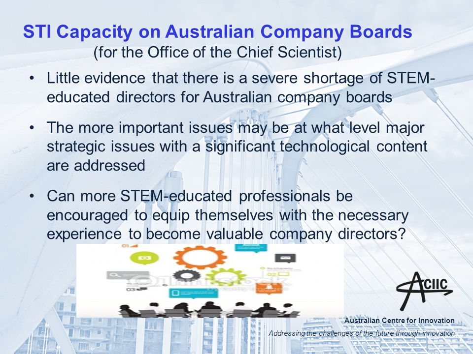 Australian Centre for Innovation Addressing the challenges of the future through innovation STI Capacity on Australian Company Boards (for the Office of the Chief Scientist) Little evidence that there is a severe shortage of STEM- educated directors for Australian company boards The more important issues may be at what level major strategic issues with a significant technological content are addressed Can more STEM-educated professionals be encouraged to equip themselves with the necessary experience to become valuable company directors