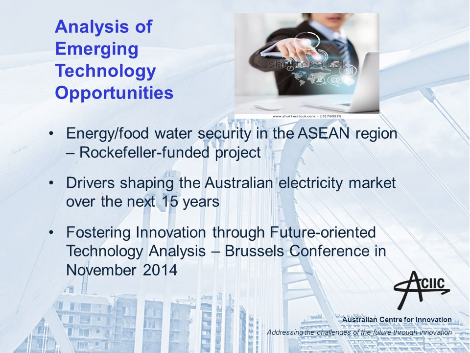 Australian Centre for Innovation Addressing the challenges of the future through innovation Analysis of Emerging Technology Opportunities Energy/food water security in the ASEAN region – Rockefeller-funded project Drivers shaping the Australian electricity market over the next 15 years Fostering Innovation through Future-oriented Technology Analysis – Brussels Conference in November 2014
