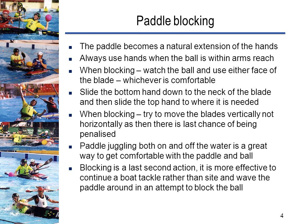 Paddle blocking The paddle becomes a natural extension of the hands Always use hands when the ball is within arms reach When blocking – watch the ball and use either face of the blade – whichever is comfortable Slide the bottom hand down to the neck of the blade and then slide the top hand to where it is needed When blocking – try to move the blades vertically not horizontally as then there is last chance of being penalised Paddle juggling both on and off the water is a great way to get comfortable with the paddle and ball Blocking is a last second action, it is more effective to continue a boat tackle rather than site and wave the paddle around in an attempt to block the ball 4