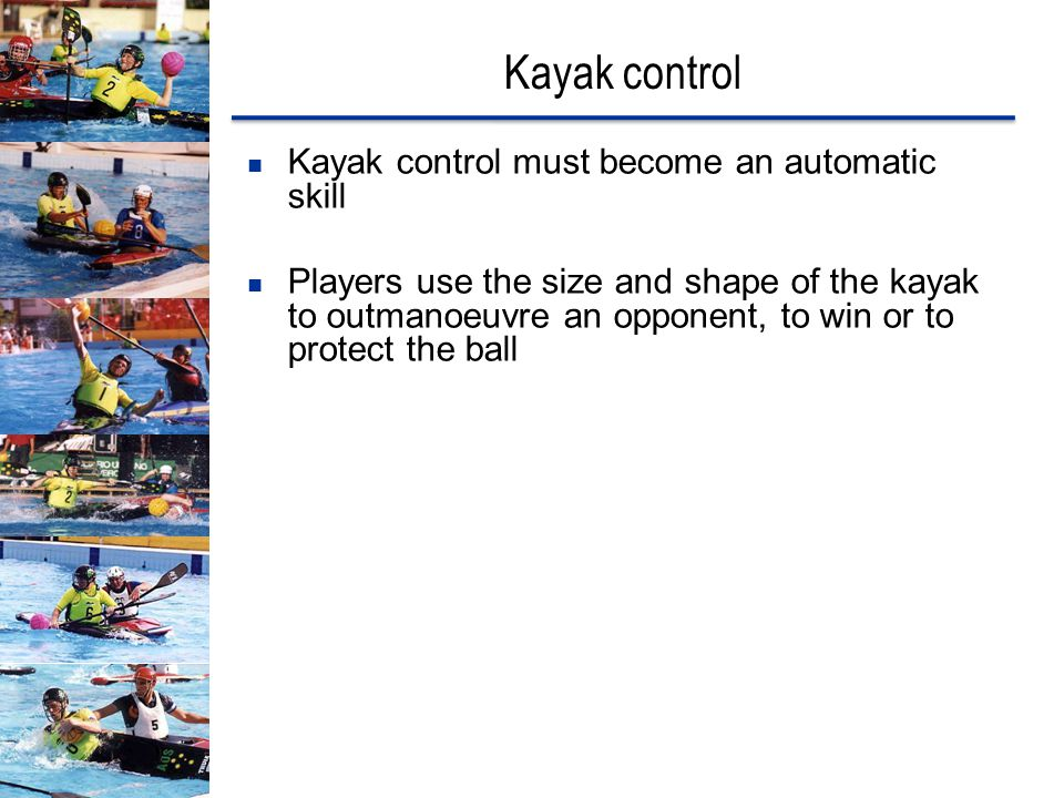 Kayak control Kayak control must become an automatic skill Players use the size and shape of the kayak to outmanoeuvre an opponent, to win or to prote