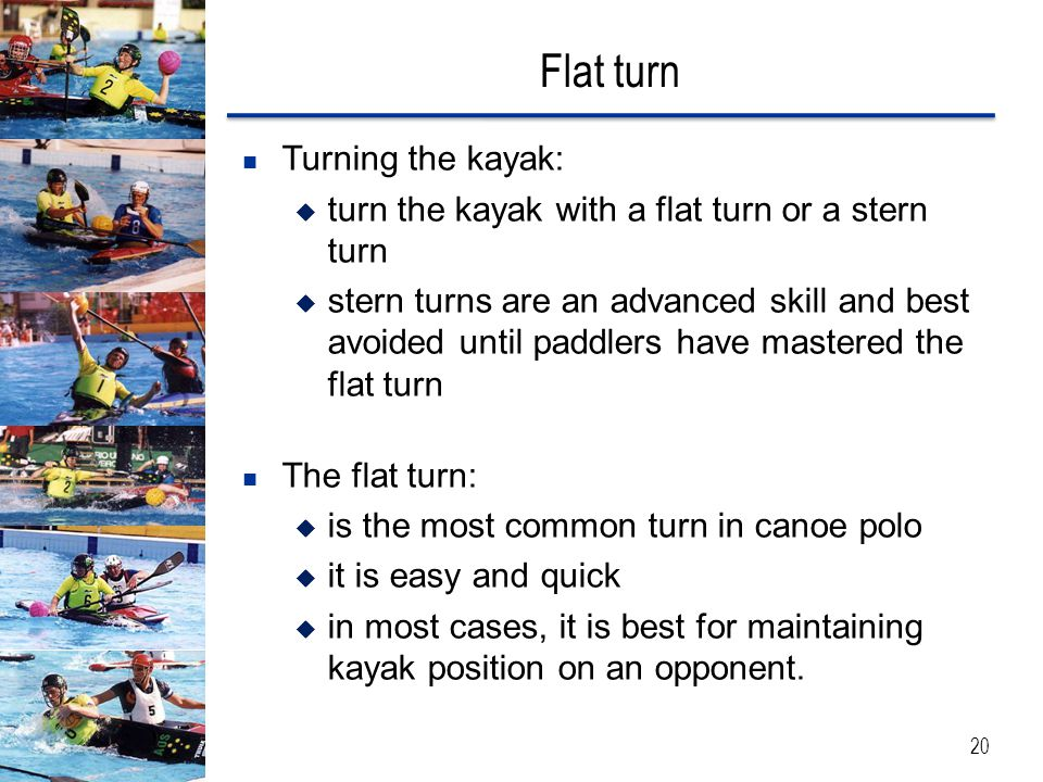 Flat turn 20 Turning the kayak:  turn the kayak with a flat turn or a stern turn  stern turns are an advanced skill and best avoided until paddlers