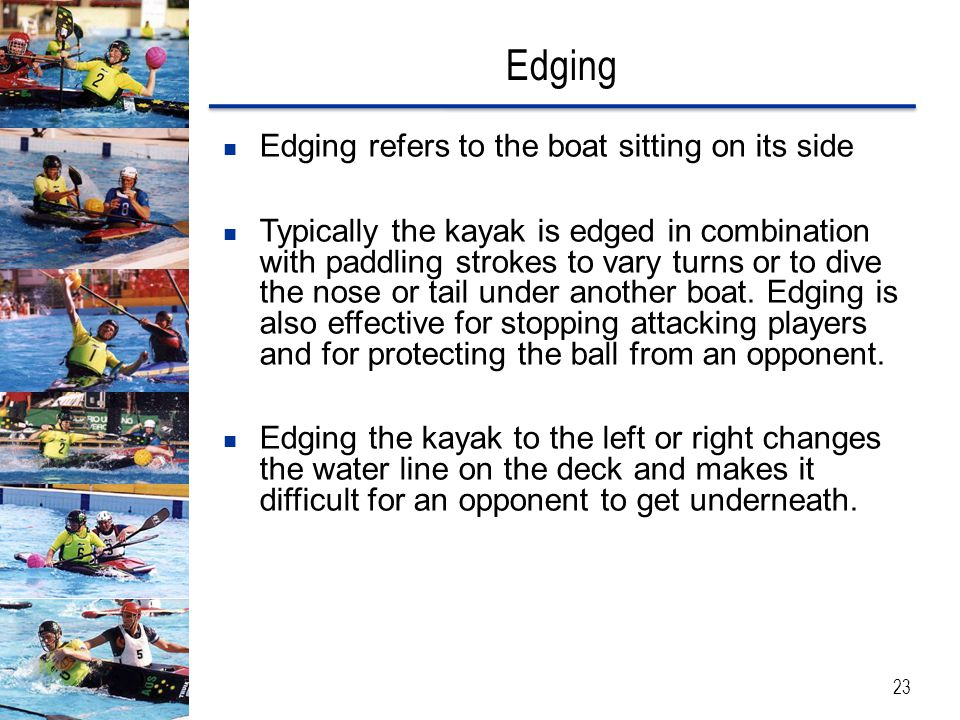 Edging Edging refers to the boat sitting on its side Typically the kayak is edged in combination with paddling strokes to vary turns or to dive the nose or tail under another boat.