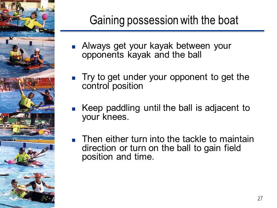 Gaining possession with the boat Always get your kayak between your opponents kayak and the ball Try to get under your opponent to get the control position Keep paddling until the ball is adjacent to your knees.