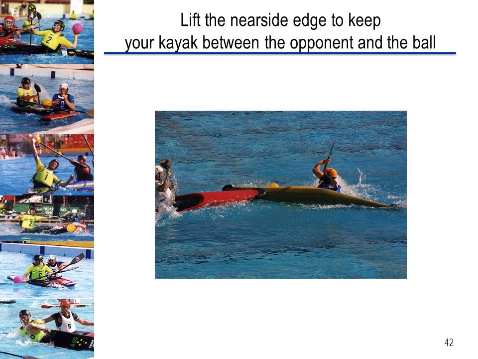 Lift the nearside edge to keep your kayak between the opponent and the ball 42