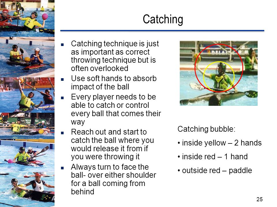 Catching Catching technique is just as important as correct throwing technique but is often overlooked Use soft hands to absorb impact of the ball Every player needs to be able to catch or control every ball that comes their way Reach out and start to catch the ball where you would release it from if you were throwing it Always turn to face the ball- over either shoulder for a ball coming from behind Catching bubble: inside yellow – 2 hands inside red – 1 hand outside red – paddle 25