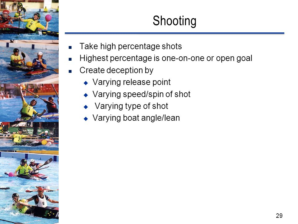 Shooting Take high percentage shots Highest percentage is one-on-one or open goal Create deception by  Varying release point  Varying speed/spin of shot  Varying type of shot  Varying boat angle/lean 29