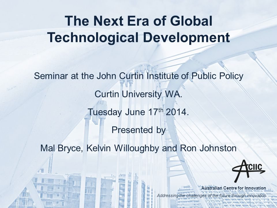 Australian Centre for Innovation Addressing the challenges of the future through innovation The Next Era of Global Technological Development Seminar at the John Curtin Institute of Public Policy Curtin University WA.