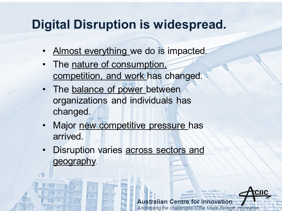 Digital Disruption is widespread. Almost everything we do is impacted.
