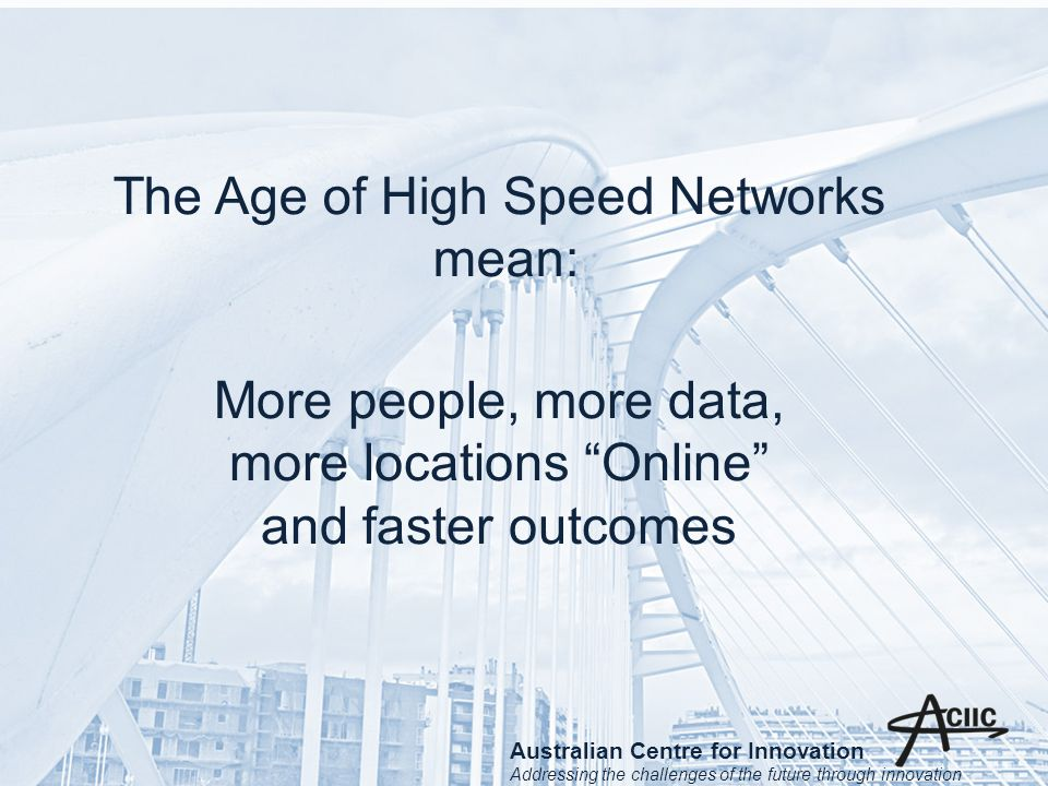 The Age of High Speed Networks mean: More people, more data, more locations Online and faster outcomes Australian Centre for Innovation Addressing the challenges of the future through innovation