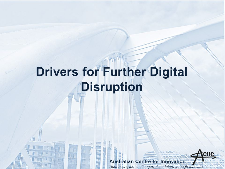 Drivers for Further Digital Disruption Australian Centre for Innovation Addressing the challenges of the future through innovation