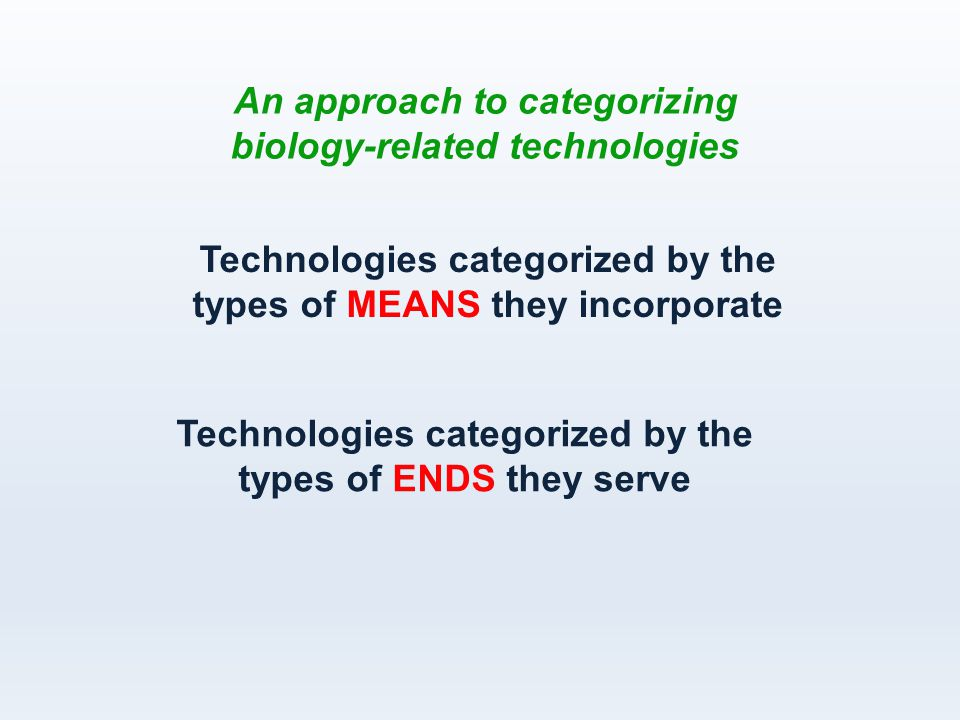 Technologies categorized by the types of MEANS they incorporate An approach to categorizing biology-related technologies Technologies categorized by the types of ENDS they serve