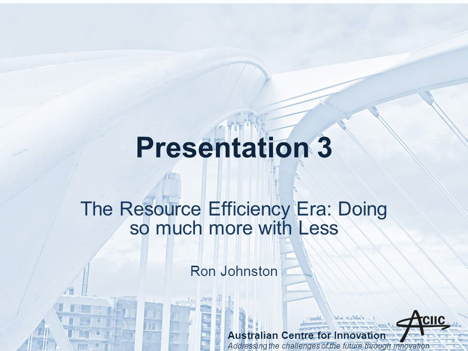 Presentation 3 The Resource Efficiency Era: Doing so much more with Less Ron Johnston Australian Centre for Innovation Addressing the challenges of the future through innovation