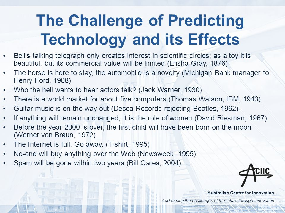 Australian Centre for Innovation Addressing the challenges of the future through innovation The Challenge of Predicting Technology and its Effects Bell's talking telegraph only creates interest in scientific circles; as a toy it is beautiful; but its commercial value will be limited (Elisha Gray, 1876) The horse is here to stay, the automobile is a novelty (Michigan Bank manager to Henry Ford, 1908) Who the hell wants to hear actors talk.